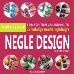 Negledesign - Trin for trin vejledning til 75 forskellige kreative negledesigns